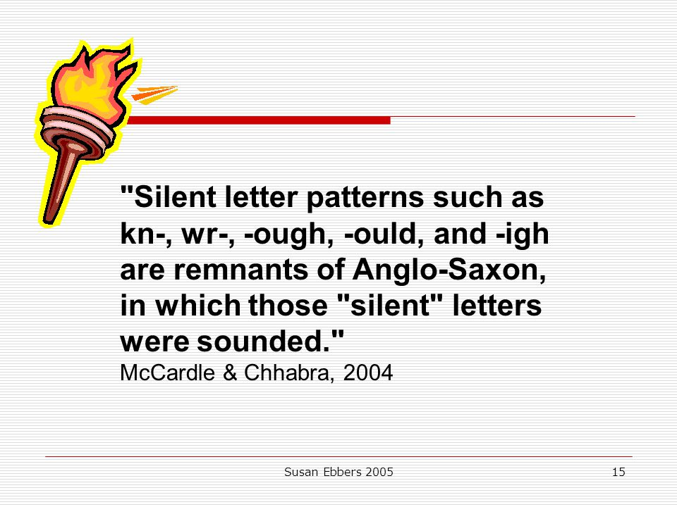 Silent letter patterns such as kn-, wr-, -ough, -ould, and -igh are remnants of Anglo-Saxon, in which those silent letters were sounded. McCardle & Chhabra, 2004