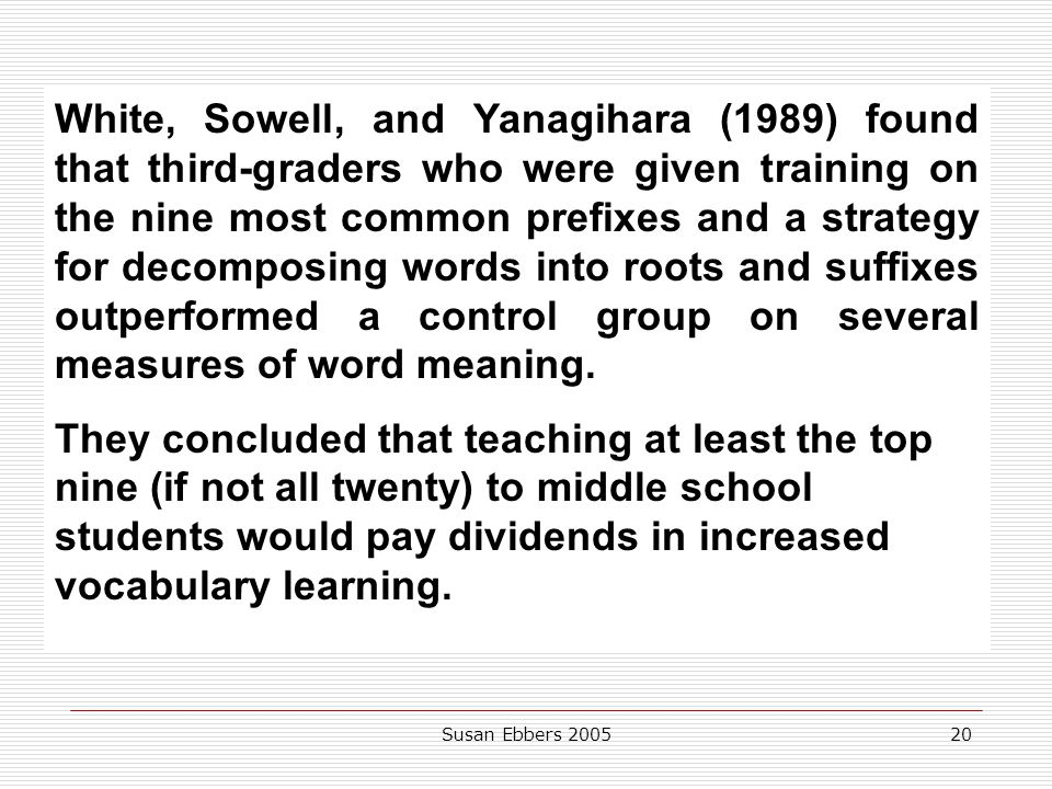 White, Sowell, and Yanagihara (1989) found that third-graders who were given training on the nine most common prefixes and a strategy for decomposing words into roots and suffixes outperformed a control group on several measures of word meaning.