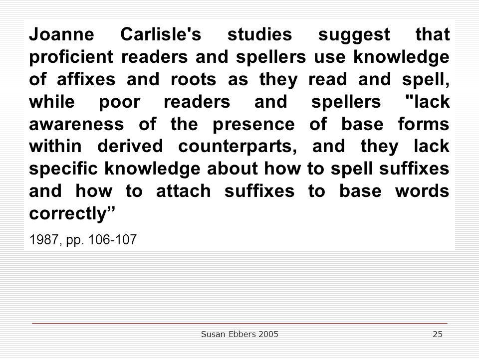 Joanne Carlisle s studies suggest that proficient readers and spellers use knowledge of affixes and roots as they read and spell, while poor readers and spellers lack awareness of the presence of base forms within derived counterparts, and they lack specific knowledge about how to spell suffixes and how to attach suffixes to base words correctly