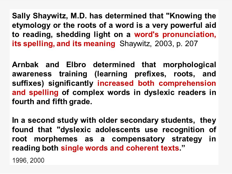 Sally Shaywitz, M.D. has determined that Knowing the etymology or the roots of a word is a very powerful aid to reading, shedding light on a word s pronunciation, its spelling, and its meaning Shaywitz, 2003, p. 207