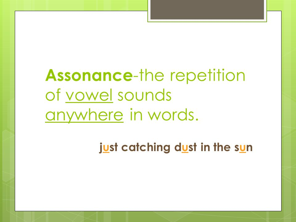 Assonance-the repetition of vowel sounds anywhere in words.