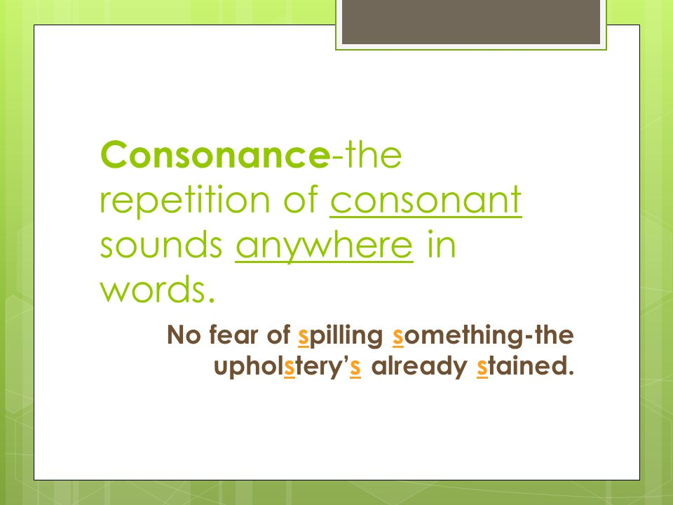 Consonance-the repetition of consonant sounds anywhere in words.