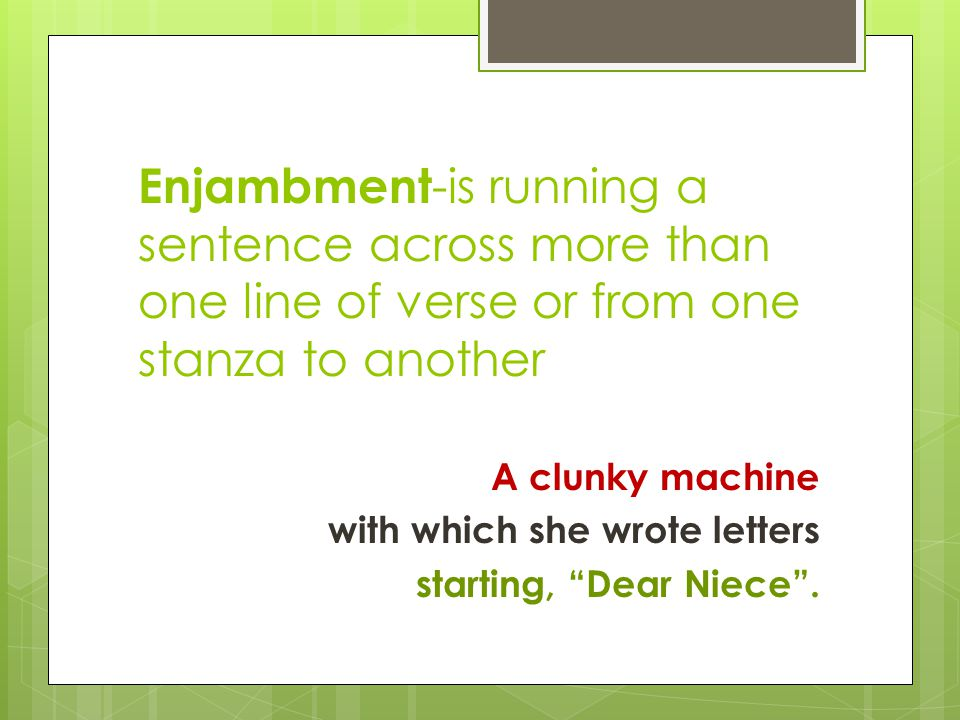Enjambment-is running a sentence across more than one line of verse or from one stanza to another
