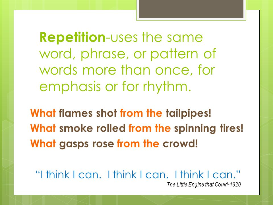 Repetition-uses the same word, phrase, or pattern of words more than once, for emphasis or for rhythm.