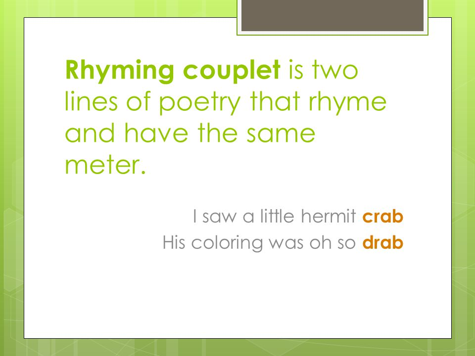 Rhyming couplet is two lines of poetry that rhyme and have the same meter.