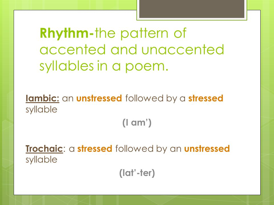 Rhythm-the pattern of accented and unaccented syllables in a poem.
