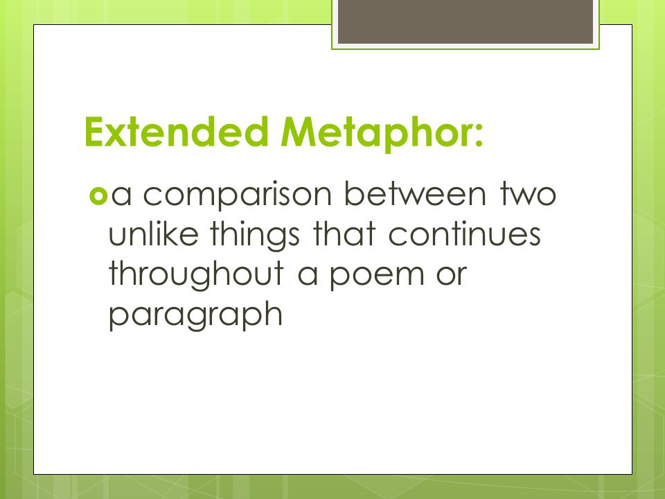 Extended Metaphor: a comparison between two unlike things that continues throughout a poem or paragraph.