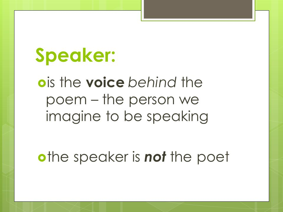 Speaker: is the voice behind the poem – the person we imagine to be speaking.