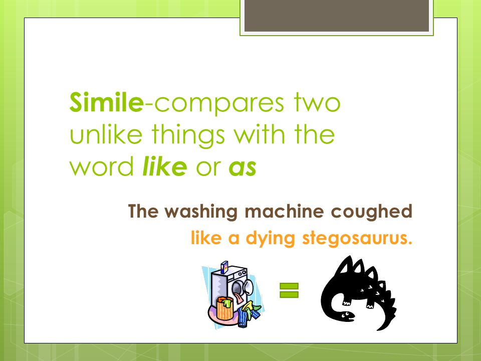 Simile-compares two unlike things with the word like or as