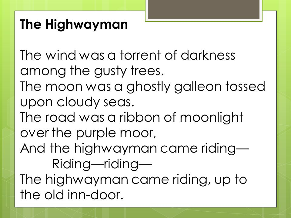 The Highwayman The wind was a torrent of darkness among the gusty trees. The moon was a ghostly galleon tossed upon cloudy seas.