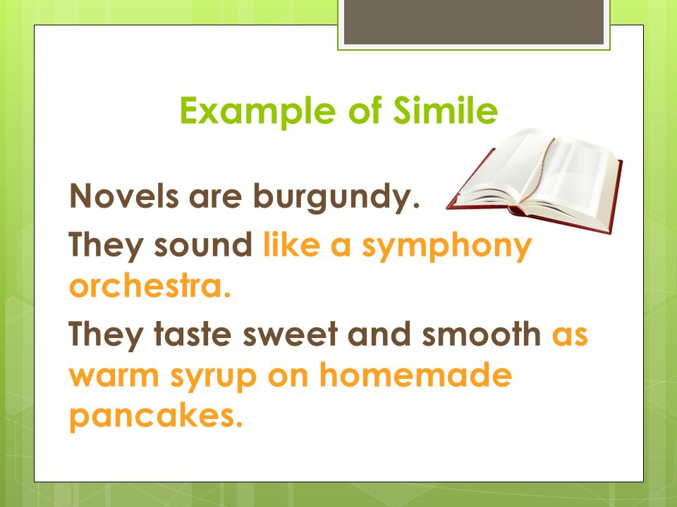Example of Simile Novels are burgundy. They sound like a symphony orchestra.