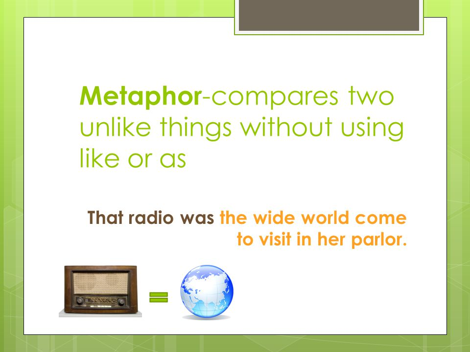 Metaphor-compares two unlike things without using like or as