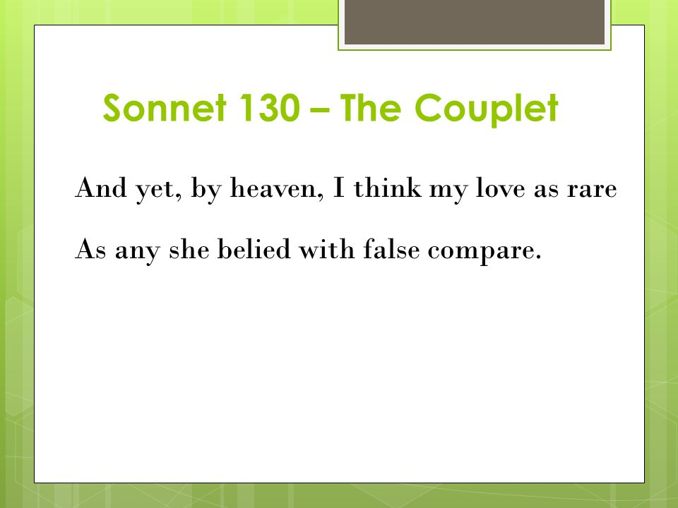 Sonnet 130 – The Couplet And yet, by heaven, I think my love as rare As any she belied with false compare.