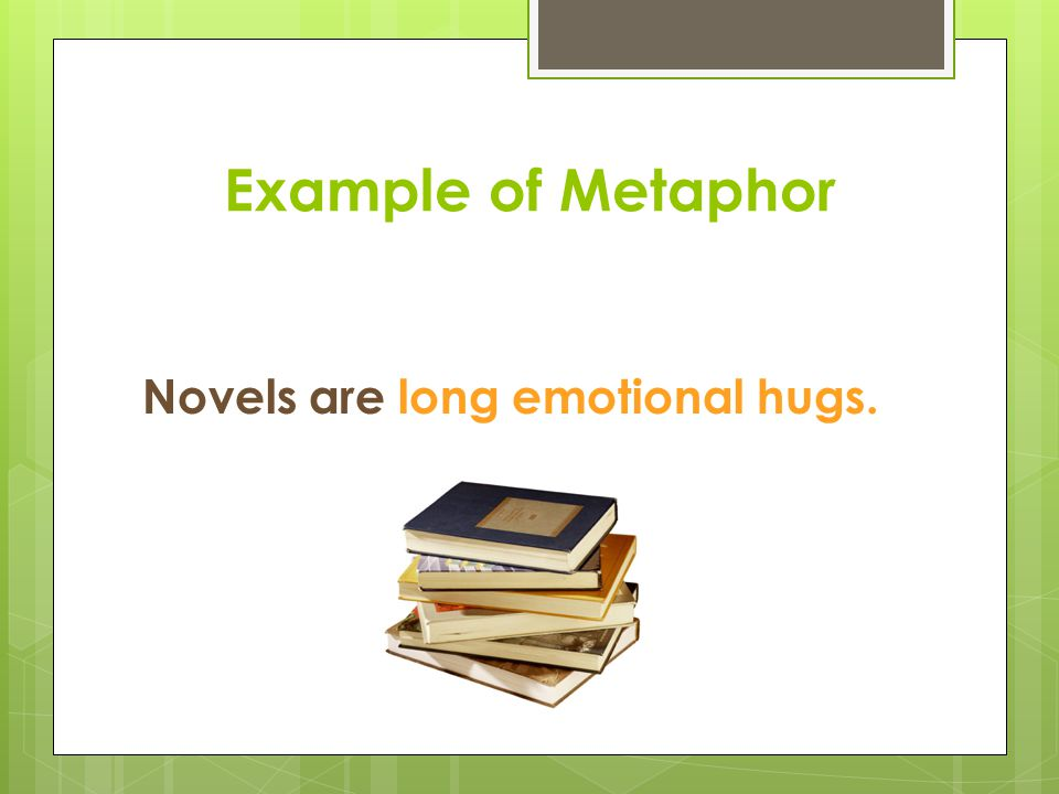 Example of Metaphor Novels are long emotional hugs.