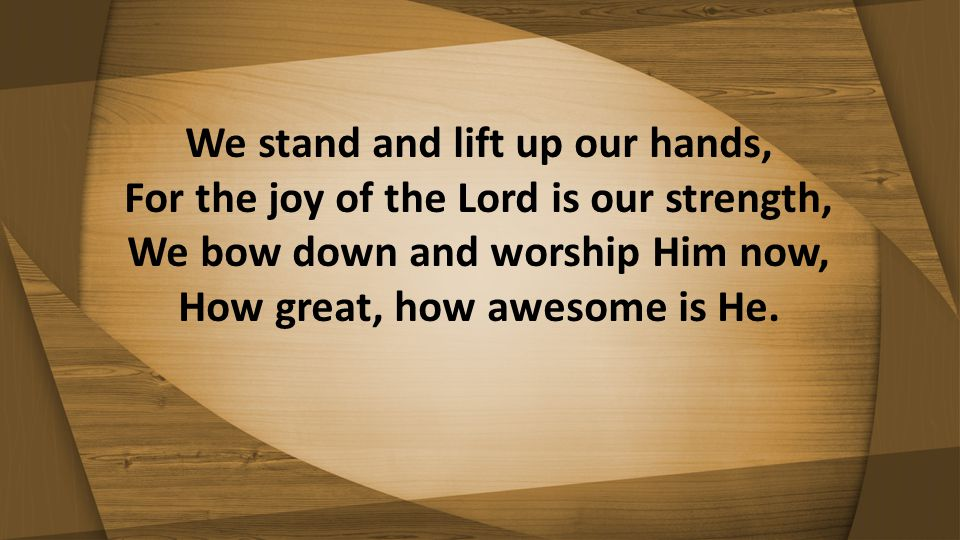 We stand and lift up our hands, For the joy of the Lord is our strength, We bow down and worship Him now, How great, how awesome is He.