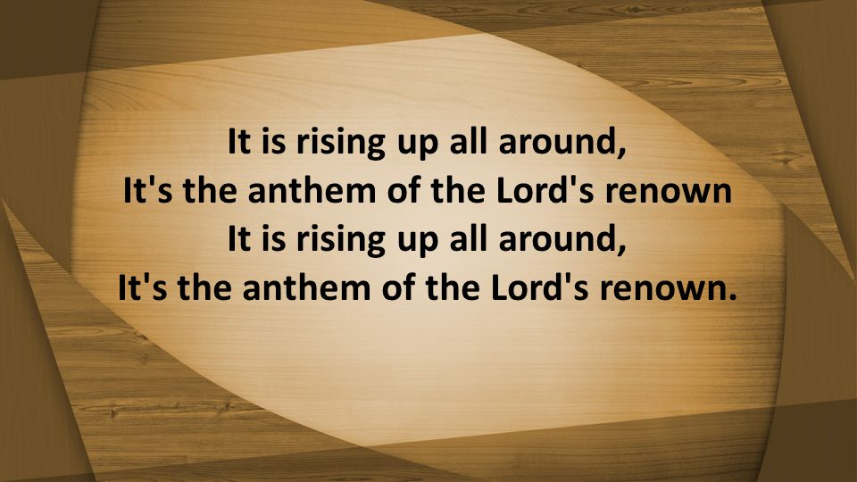 It is rising up all around, It s the anthem of the Lord s renown It is rising up all around, It s the anthem of the Lord s renown.