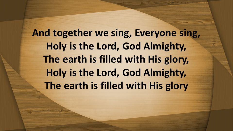 And together we sing, Everyone sing, Holy is the Lord, God Almighty, The earth is filled with His glory, Holy is the Lord, God Almighty, The earth is filled with His glory