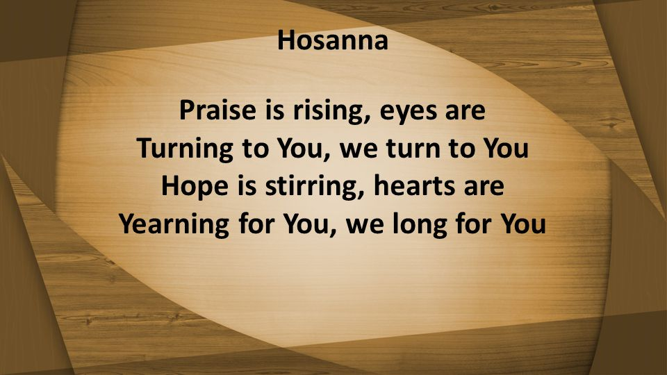 Hosanna Praise is rising, eyes are Turning to You, we turn to You Hope is stirring, hearts are Yearning for You, we long for You.