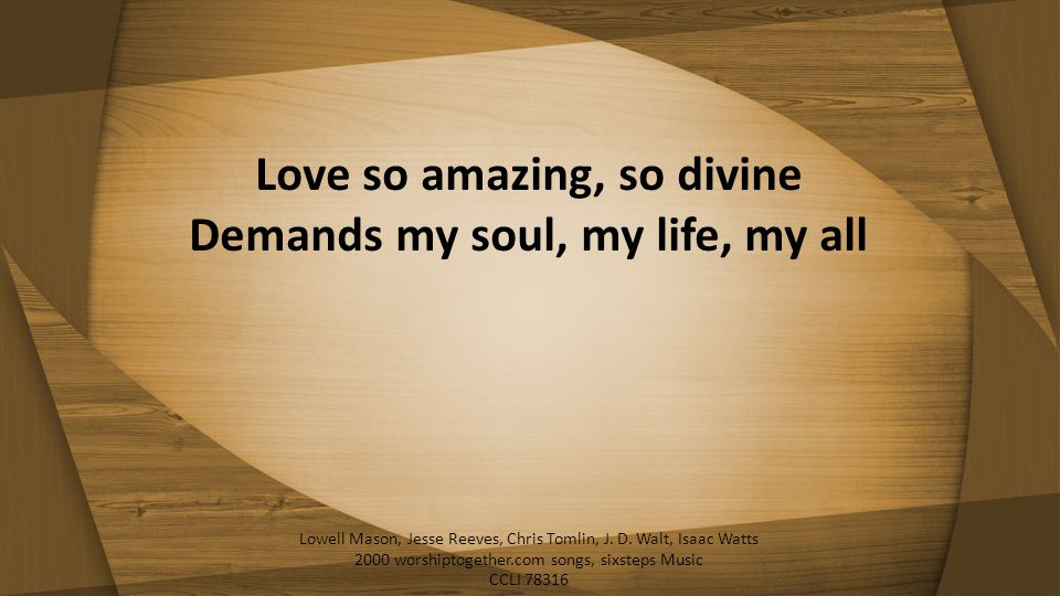 Love so amazing, so divine Demands my soul, my life, my all