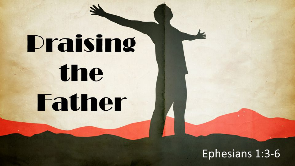 Praising the Father Ephesians 1:3-6