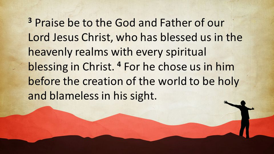3 Praise be to the God and Father of our Lord Jesus Christ, who has blessed us in the heavenly realms with every spiritual blessing in Christ. 4 For he chose us in him before the creation of the world to be holy and blameless in his sight.