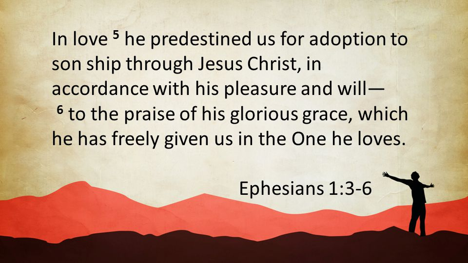 In love 5 he predestined us for adoption to son ship through Jesus Christ, in accordance with his pleasure and will— 6 to the praise of his glorious grace, which he has freely given us in the One he loves.