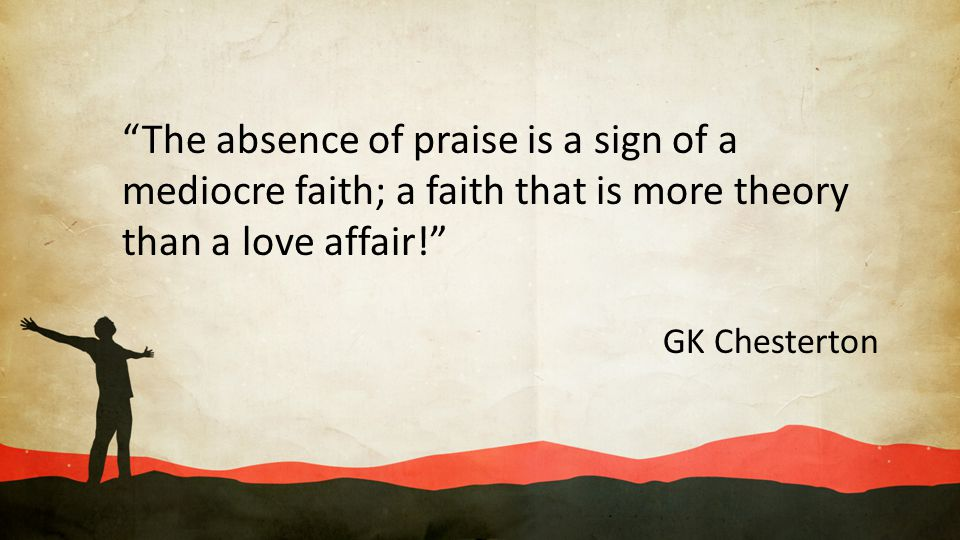The absence of praise is a sign of a mediocre faith; a faith that is more theory than a love affair!