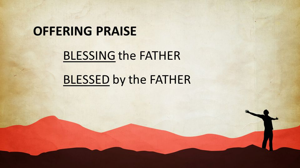 OFFERING PRAISE BLESSING the FATHER BLESSED by the FATHER