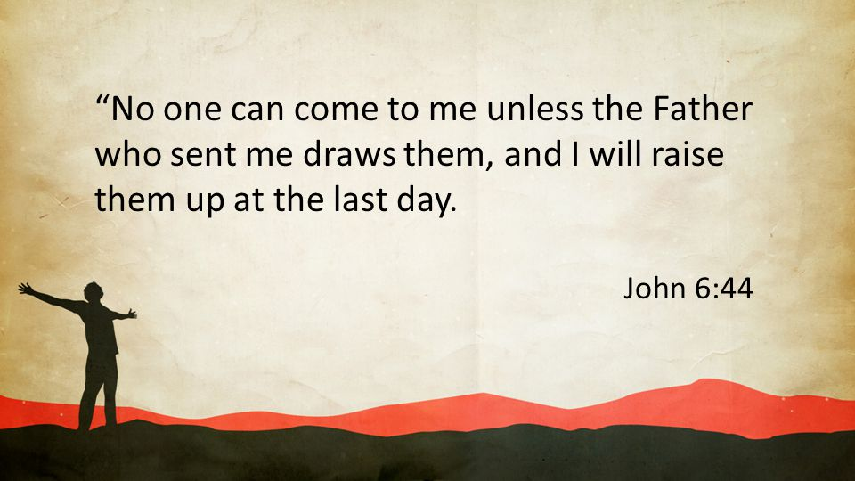 No one can come to me unless the Father who sent me draws them, and I will raise them up at the last day.