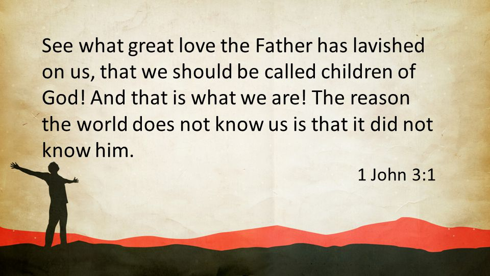 See what great love the Father has lavished on us, that we should be called children of God! And that is what we are! The reason the world does not know us is that it did not know him.