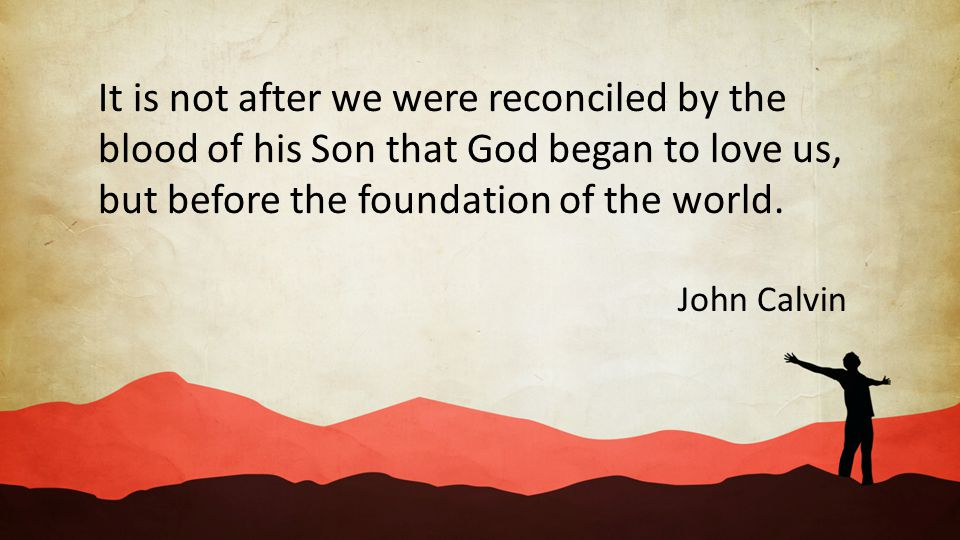 It is not after we were reconciled by the blood of his Son that God began to love us, but before the foundation of the world.