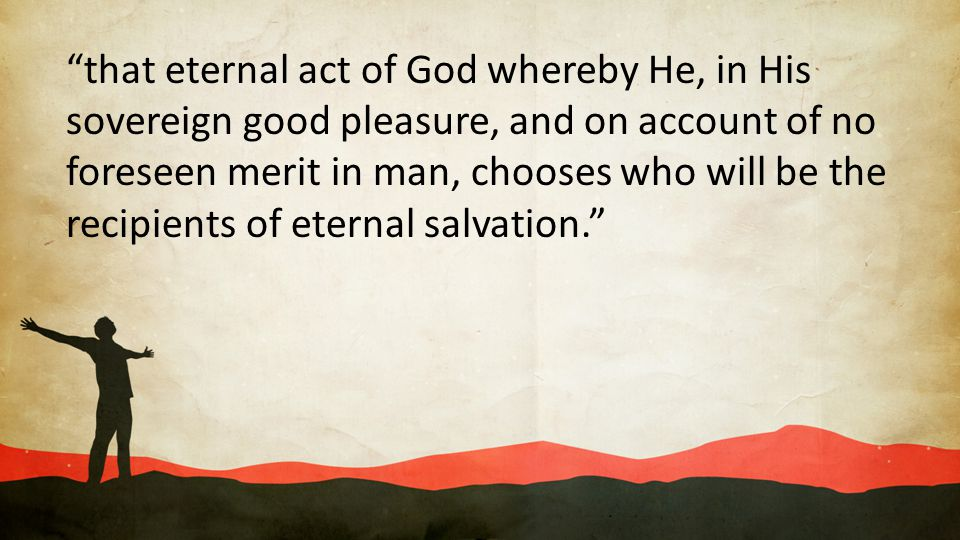 that eternal act of God whereby He, in His sovereign good pleasure, and on account of no foreseen merit in man, chooses who will be the recipients of eternal salvation.