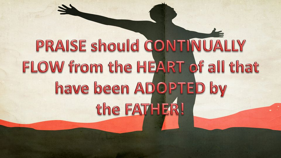 PRAISE should CONTINUALLY FLOW from the HEART of all that have been ADOPTED by