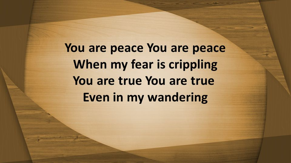You are peace You are peace When my fear is crippling You are true You are true