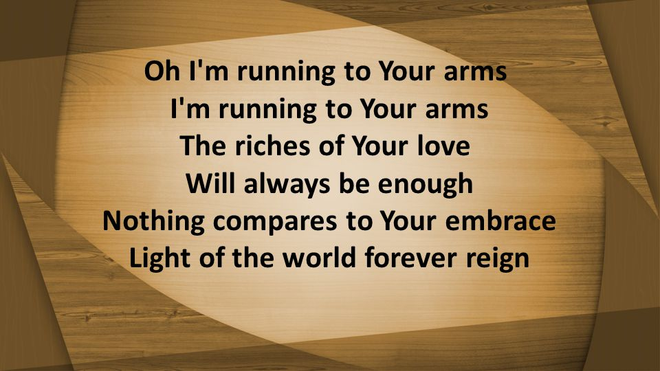 Oh I m running to Your arms I m running to Your arms The riches of Your love