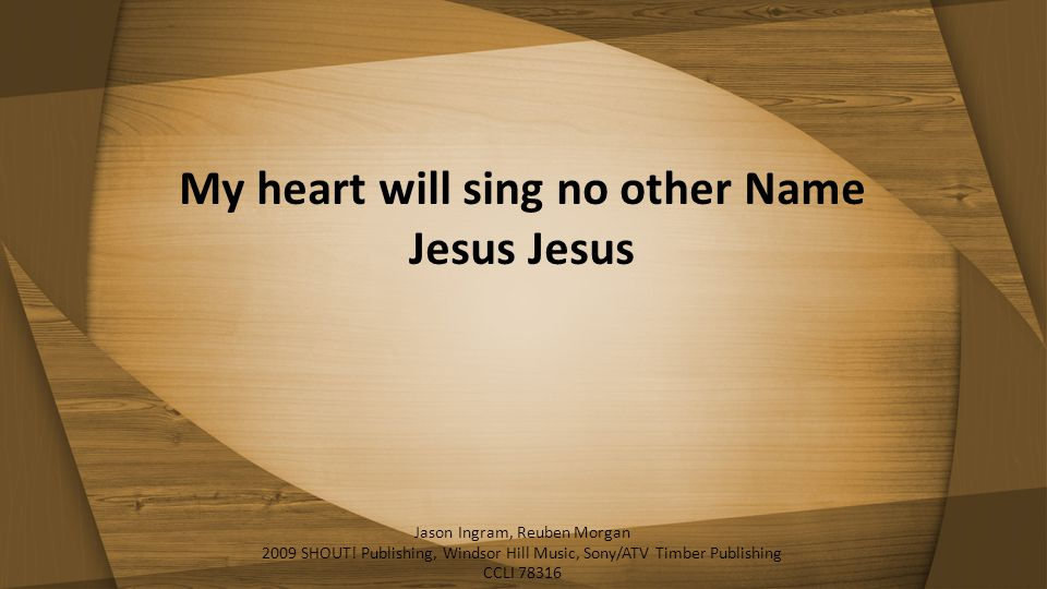 My heart will sing no other Name Jesus Jesus