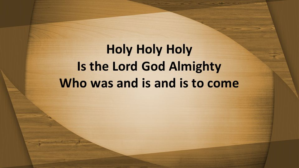 Holy Holy Holy Is the Lord God Almighty Who was and is and is to come
