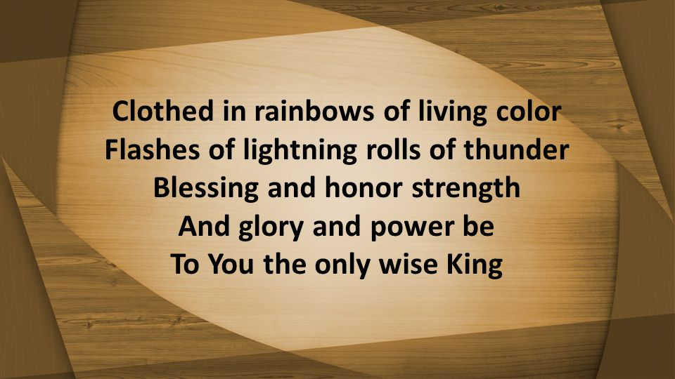 Clothed in rainbows of living color Flashes of lightning rolls of thunder Blessing and honor strength And glory and power be To You the only wise King