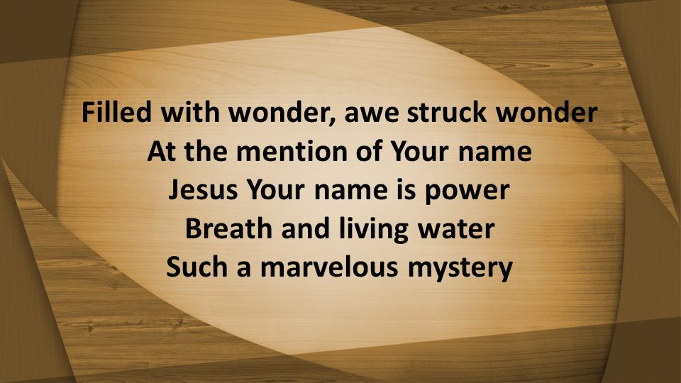 Filled with wonder, awe struck wonder At the mention of Your name Jesus Your name is power Breath and living water Such a marvelous mystery