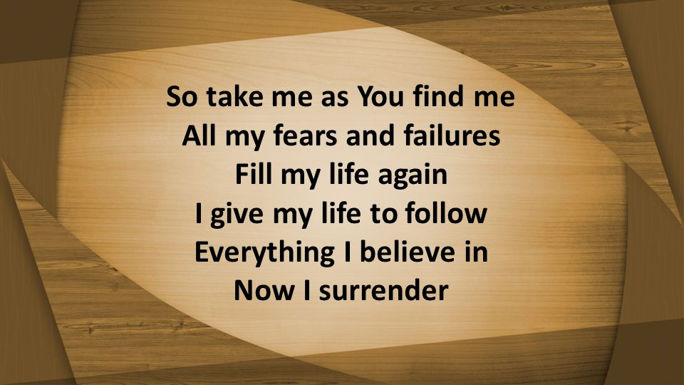 So take me as You find me All my fears and failures Fill my life again I give my life to follow Everything I believe in Now I surrender