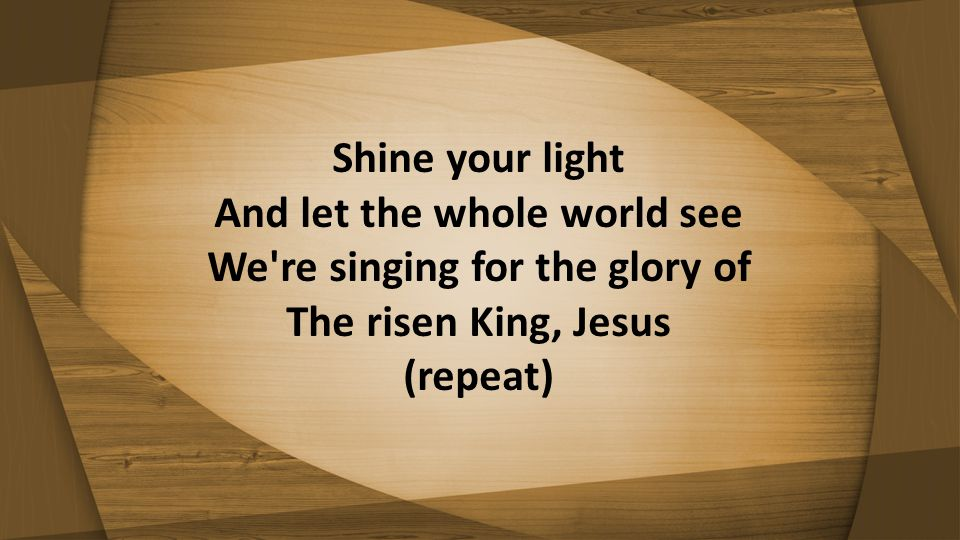 Shine your light And let the whole world see We re singing for the glory of The risen King, Jesus