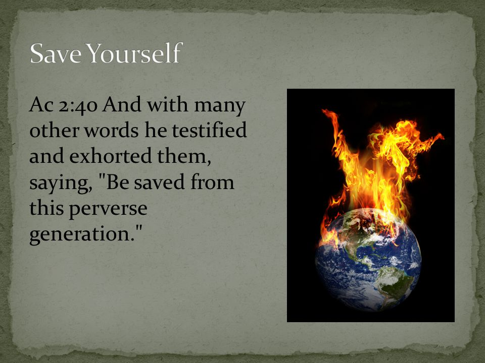 Save Yourself Ac 2:40 And with many other words he testified and exhorted them, saying, Be saved from this perverse generation.