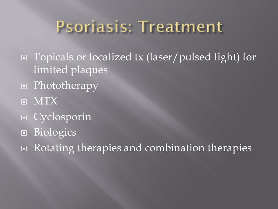 Psoriasis: Treatment Topicals or localized tx (laser/pulsed light) for limited plaques. Phototherapy.