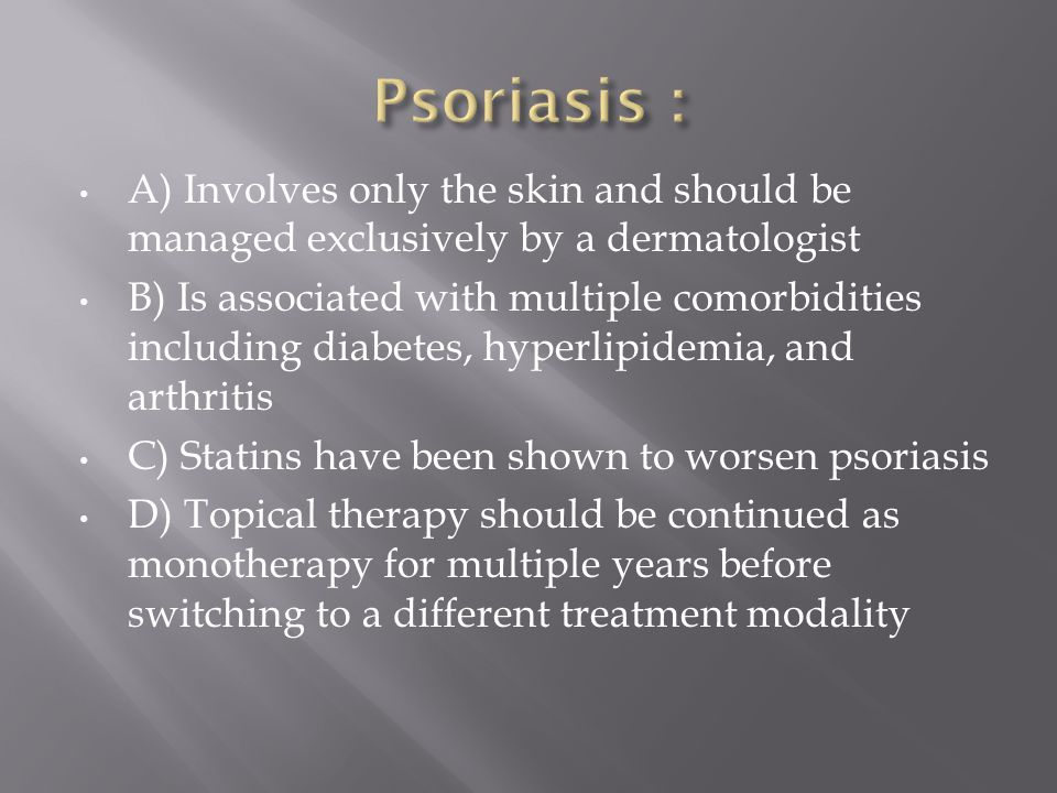 Psoriasis : A) Involves only the skin and should be managed exclusively by a dermatologist.