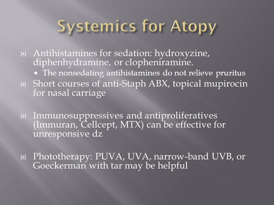 Systemics for Atopy Antihistamines for sedation: hydroxyzine, diphenhydramine, or clopheniramine.