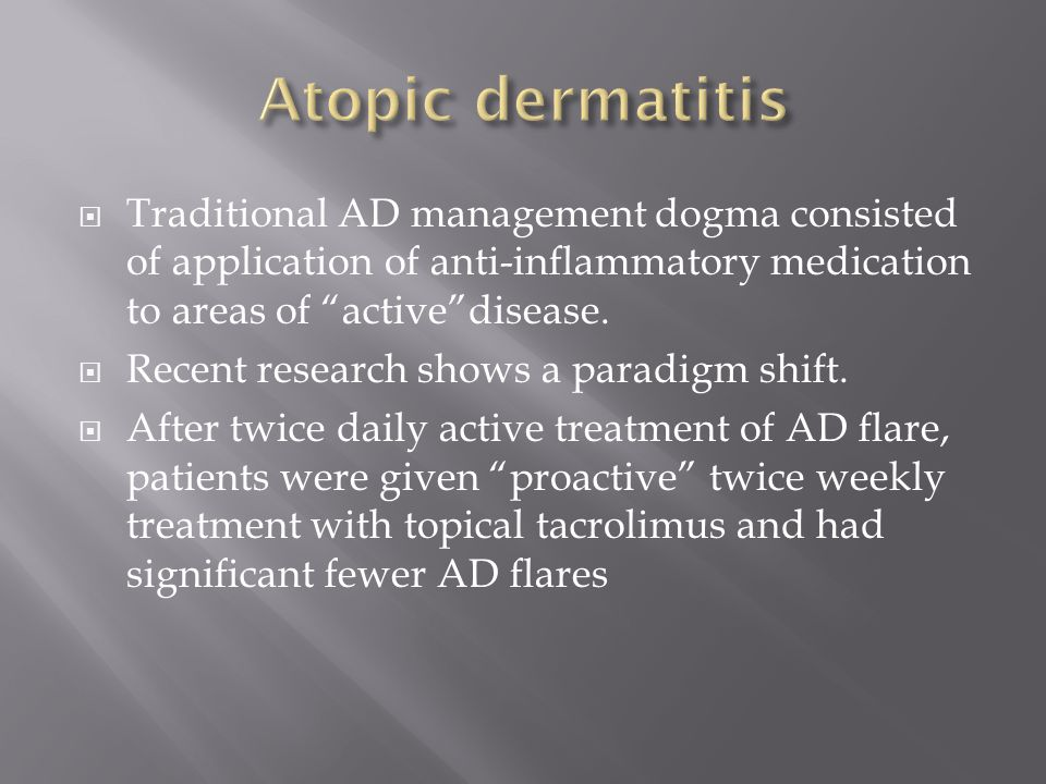 Atopic dermatitis Traditional AD management dogma consisted of application of anti-inflammatory medication to areas of active disease.