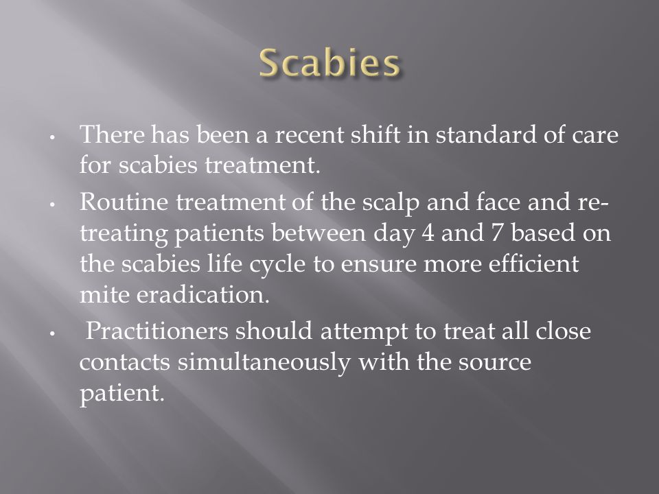 Scabies There has been a recent shift in standard of care for scabies treatment.