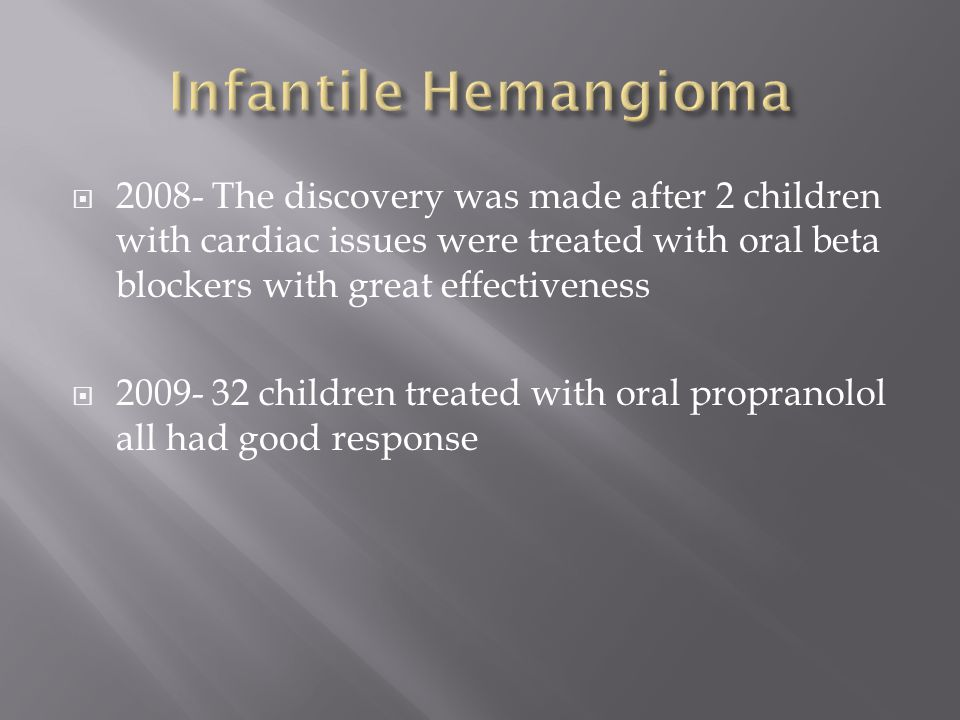 Infantile Hemangioma 2008- The discovery was made after 2 children with cardiac issues were treated with oral beta blockers with great effectiveness.