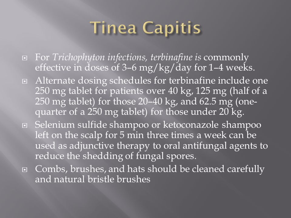 Tinea Capitis For Trichophyton infections, terbinafine is commonly effective in doses of 3–6 mg/kg/day for 1–4 weeks.