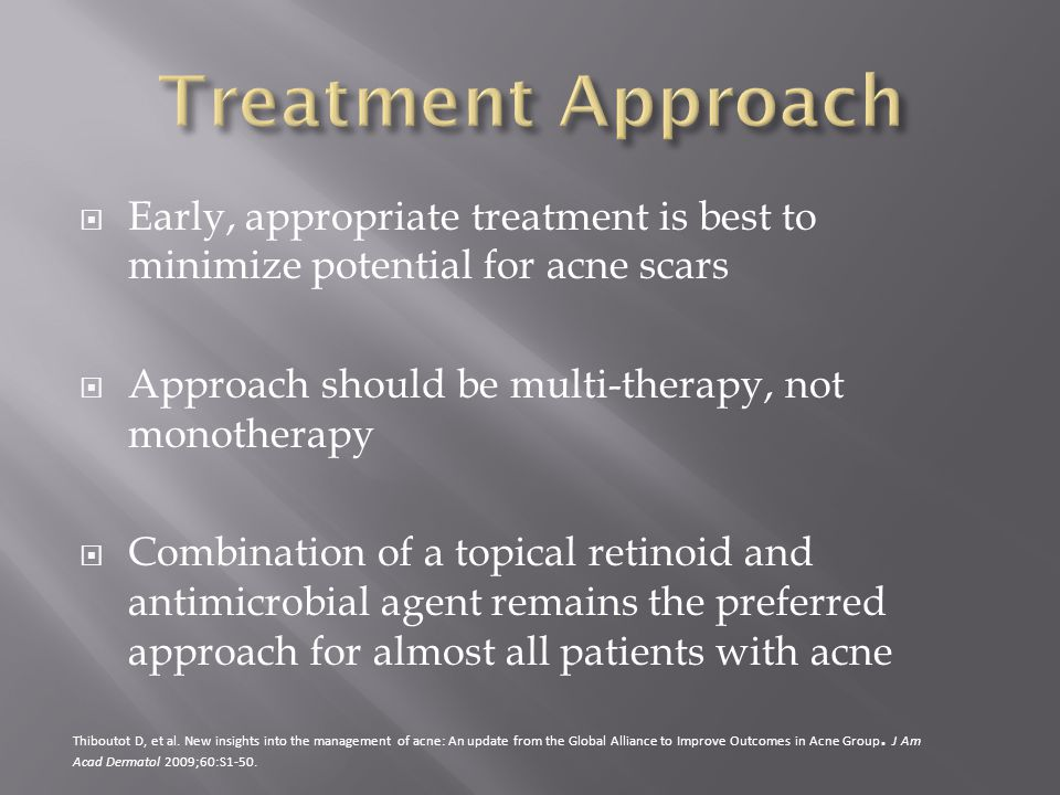 Treatment Approach Early, appropriate treatment is best to minimize potential for acne scars. Approach should be multi-therapy, not monotherapy.